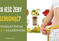 Co jeść żeby schudnąć? 25 produktów dla szybkiej utraty kilogramów