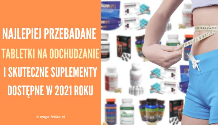 Najlepiej przebadane tabletki na odchudzanie i suplementy odchudzające dostępne w 2021 roku